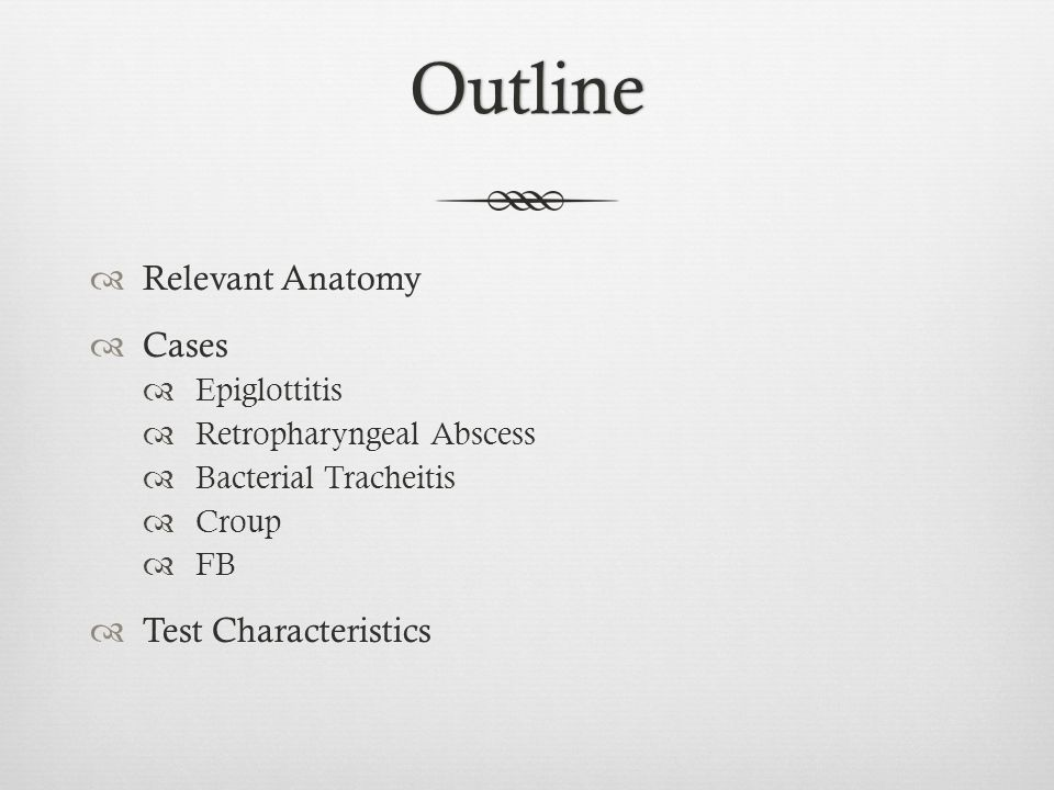 Outline Relevant Anatomy Cases Epiglottitis Retropharyngeal Abscess Bacterial Tracheitis Croup FB Test Characteristics