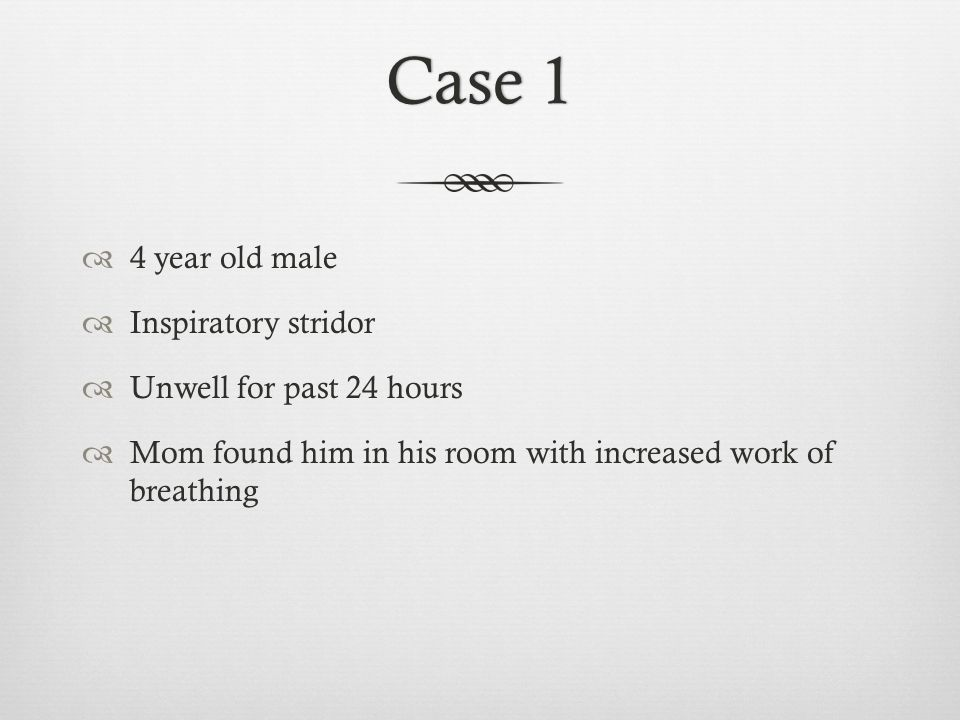 Case 1Case 1 4 year old male Inspiratory stridor Unwell for past 24 hours Mom found him in his room with increased work of breathing