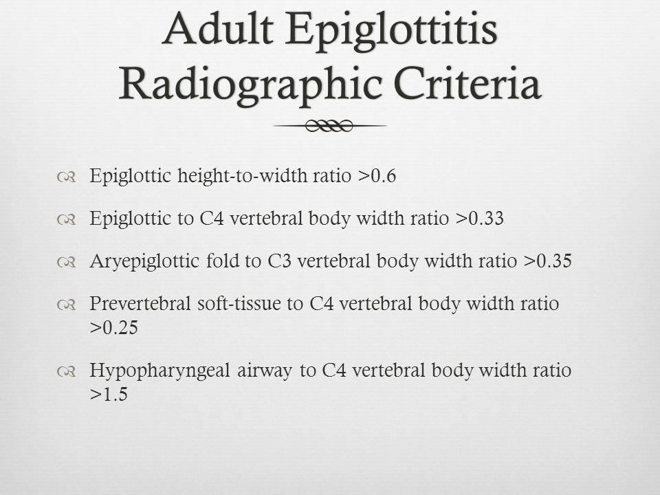 Adult Epiglottitis Radiographic Criteria Epiglottic height-to-width ratio >0.6 Epiglottic to C4 vertebral body width ratio >0.33 Aryepiglottic fold to