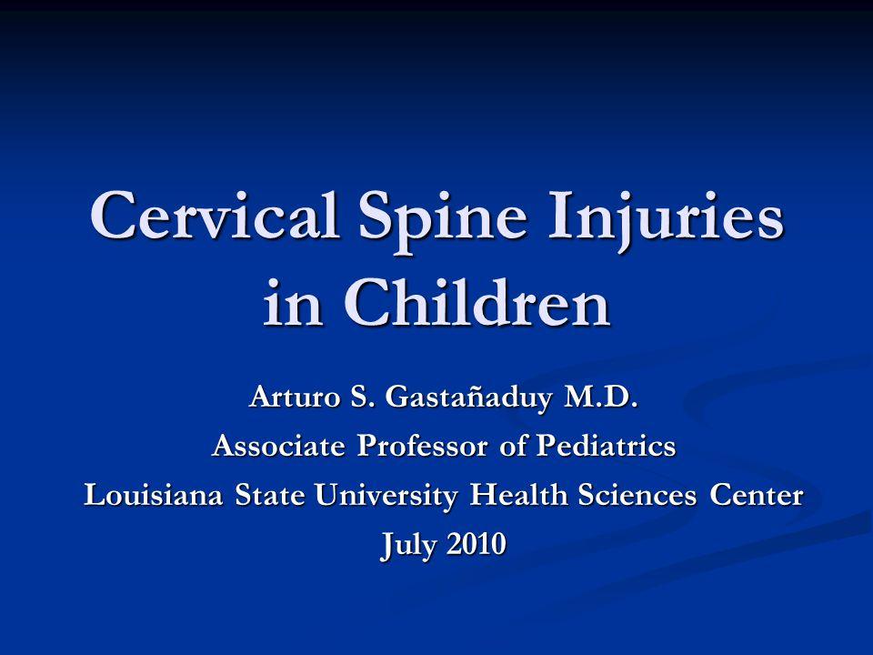 Cervical Spine Injuries in Children Arturo S. Gastañaduy M.D. Associate Professor of Pediatrics Louisiana State University Health Sciences Center July