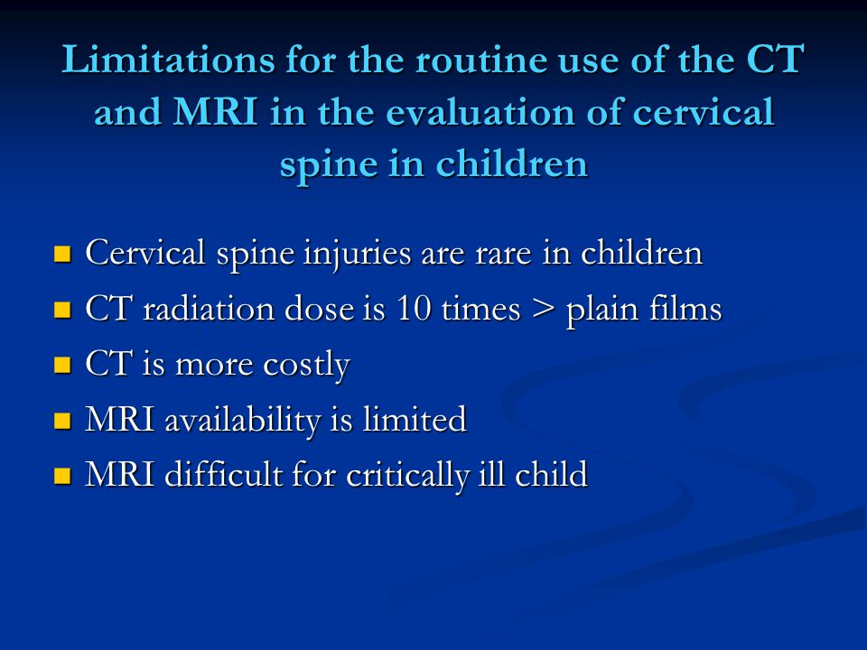 Limitations for the routine use of the CT and MRI in the evaluation of cervical spine in children Cervical spine injuries are rare in children Cervica