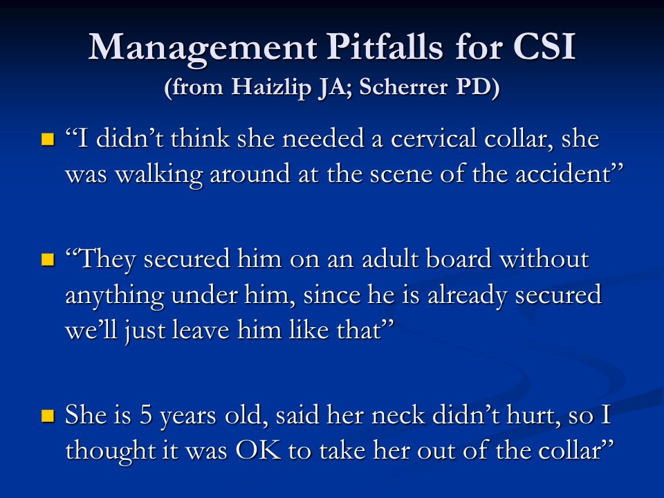 Management Pitfalls for CSI (from Haizlip JA; Scherrer PD) I didnt think she needed a cervical collar, she was walking around at the scene of the acci