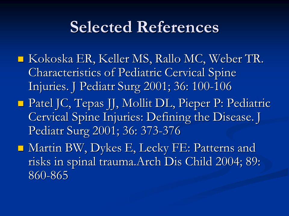 Selected References Kokoska ER, Keller MS, Rallo MC, Weber TR. Characteristics of Pediatric Cervical Spine Injuries. J Pediatr Surg 2001; 36: 100-106