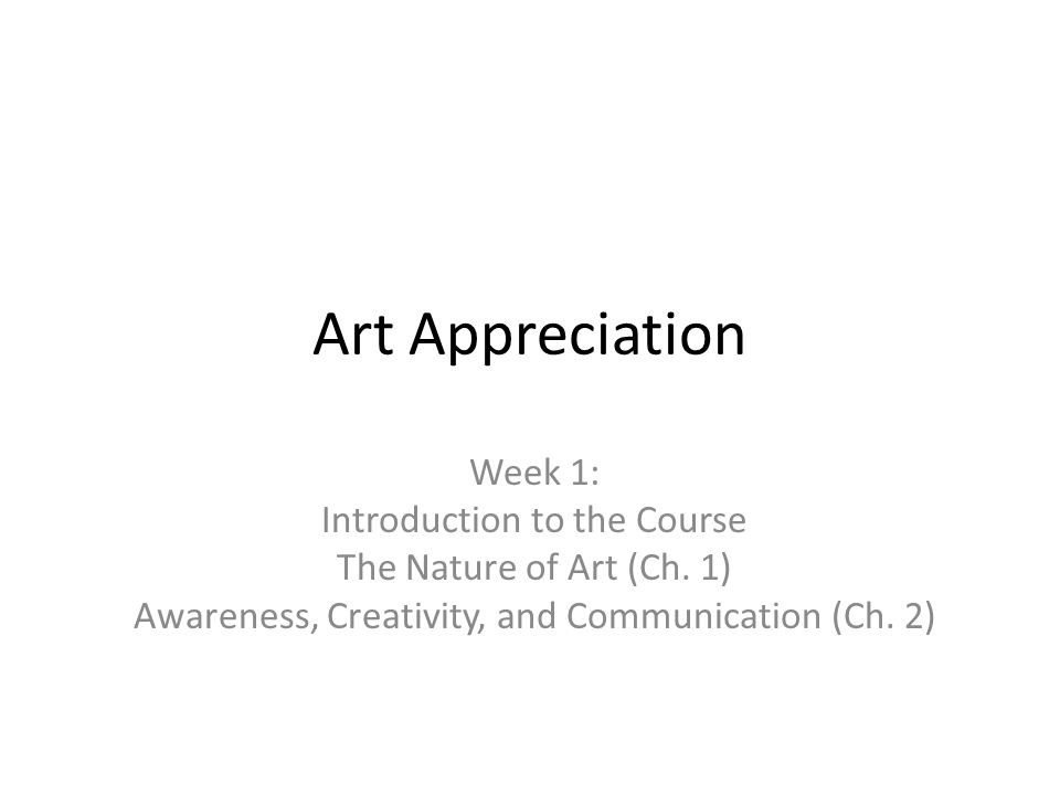 Art Appreciation Week 1: Introduction to the Course The Nature of Art (Ch. 1) Awareness, Creativity, and Communication (Ch. 2)