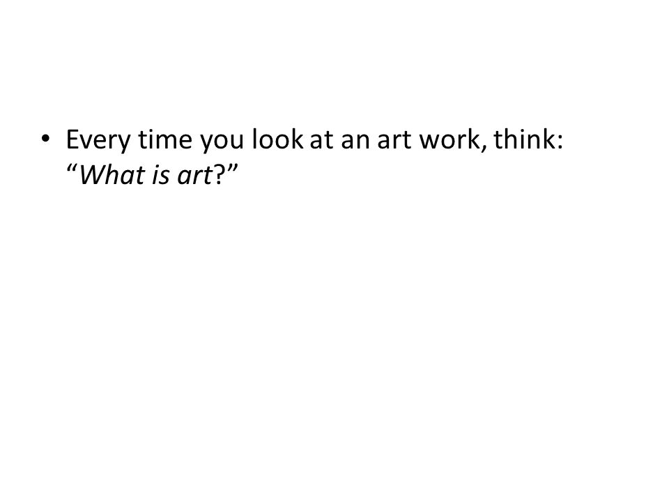 Every time you look at an art work, think:What is art?