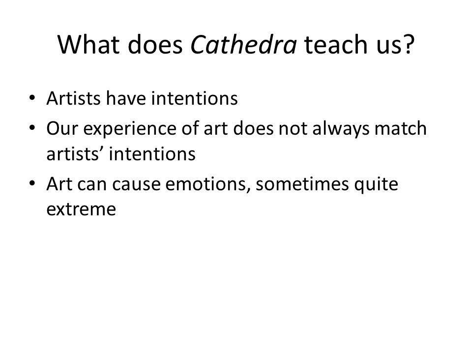 What does Cathedra teach us? Artists have intentions Our experience of art does not always match artists intentions Art can cause emotions, sometimes