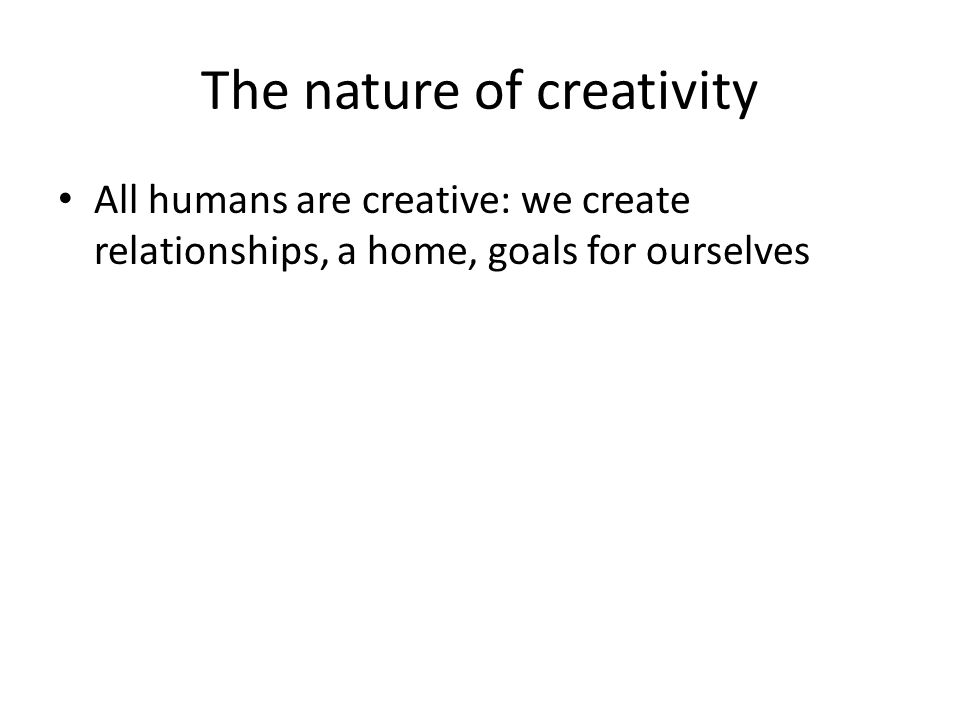 All humans are creative: we create relationships, a home, goals for ourselves