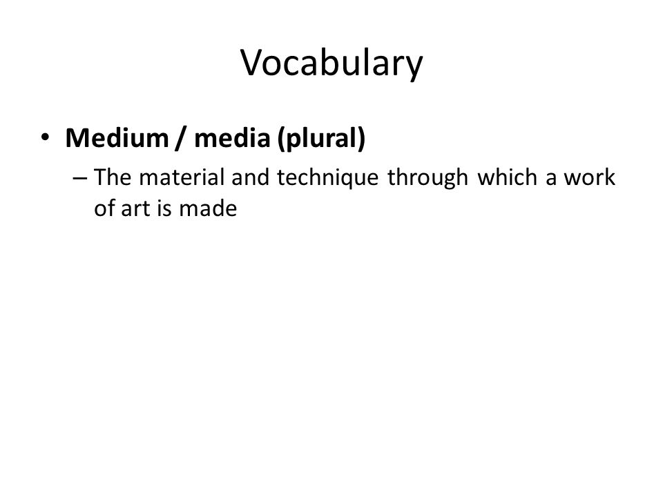 Vocabulary Medium / media (plural) – The material and technique through which a work of art is made