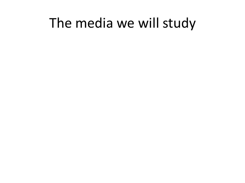 The media we will study