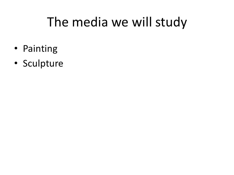 The media we will study Painting Sculpture
