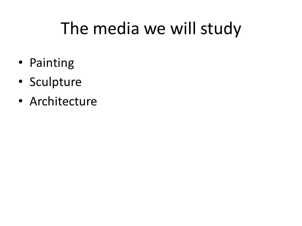 The media we will study Painting Sculpture Architecture