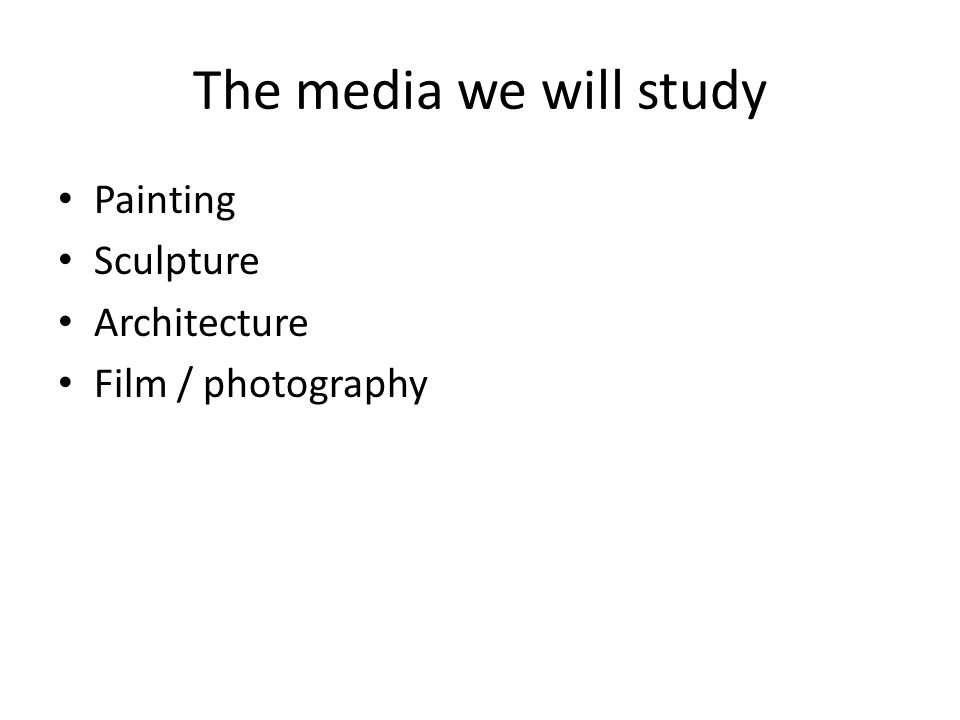 The media we will study Painting Sculpture Architecture Film / photography