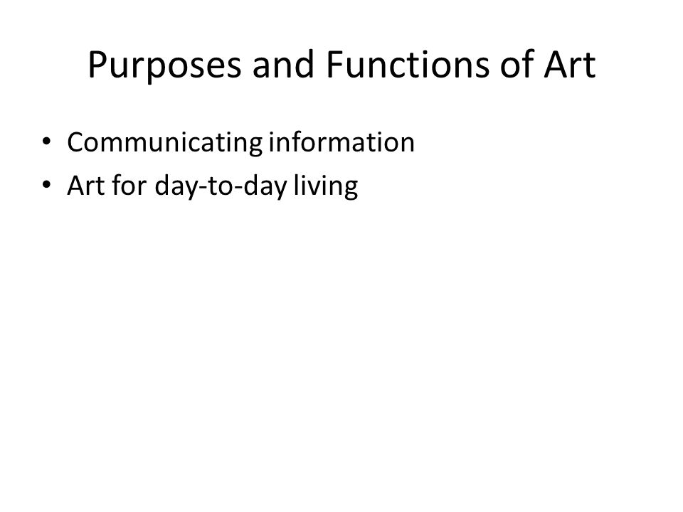 Purposes and Functions of Art Communicating information Art for day-to-day living