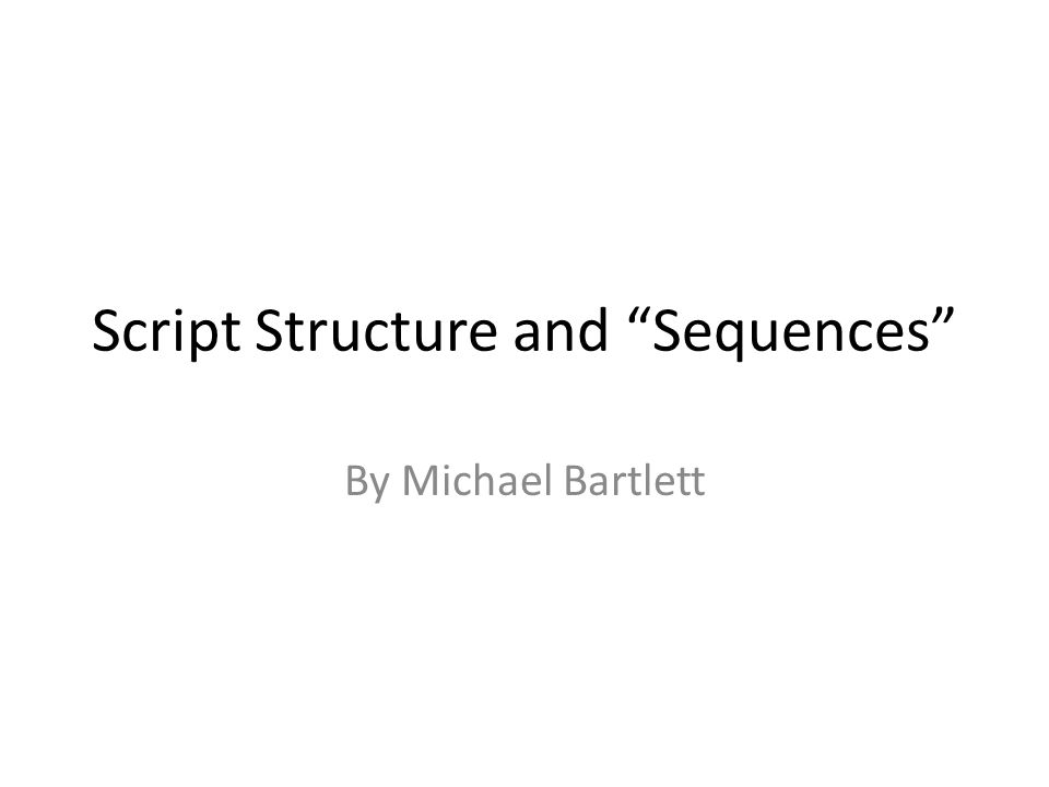 Script Structure and Sequences By Michael Bartlett