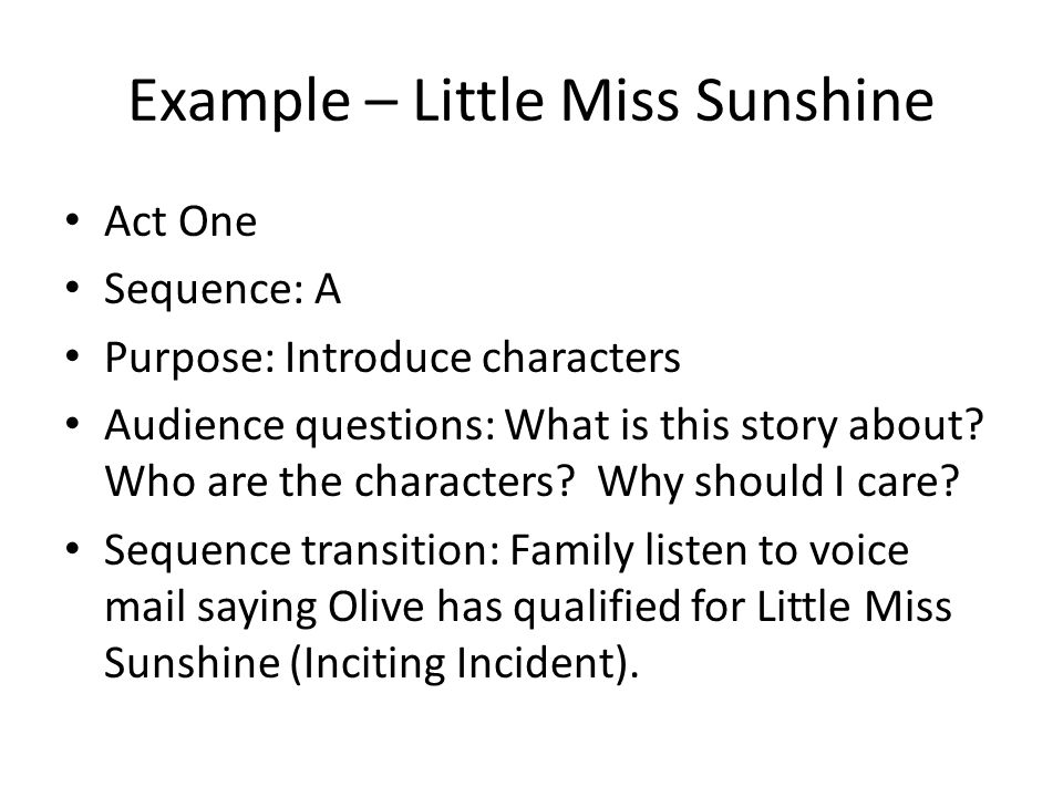 Example – Little Miss Sunshine Act One Sequence: A Purpose: Introduce characters Audience questions: What is this story about? Who are the characters?