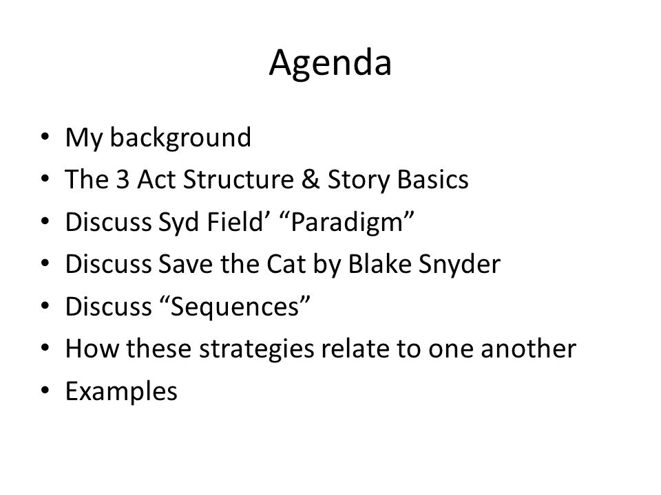 Agenda My background The 3 Act Structure & Story Basics Discuss Syd Field Paradigm Discuss Save the Cat by Blake Snyder Discuss Sequences How these st