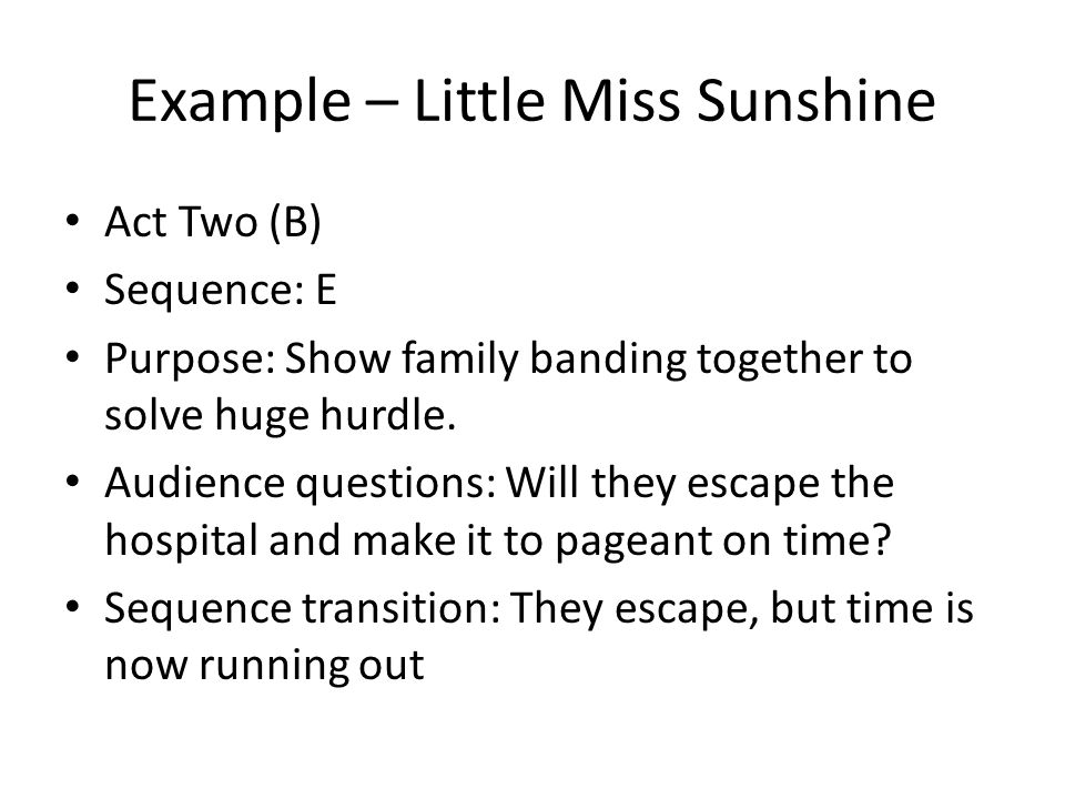 Example – Little Miss Sunshine Act Two (B) Sequence: E Purpose: Show family banding together to solve huge hurdle. Audience questions: Will they escap