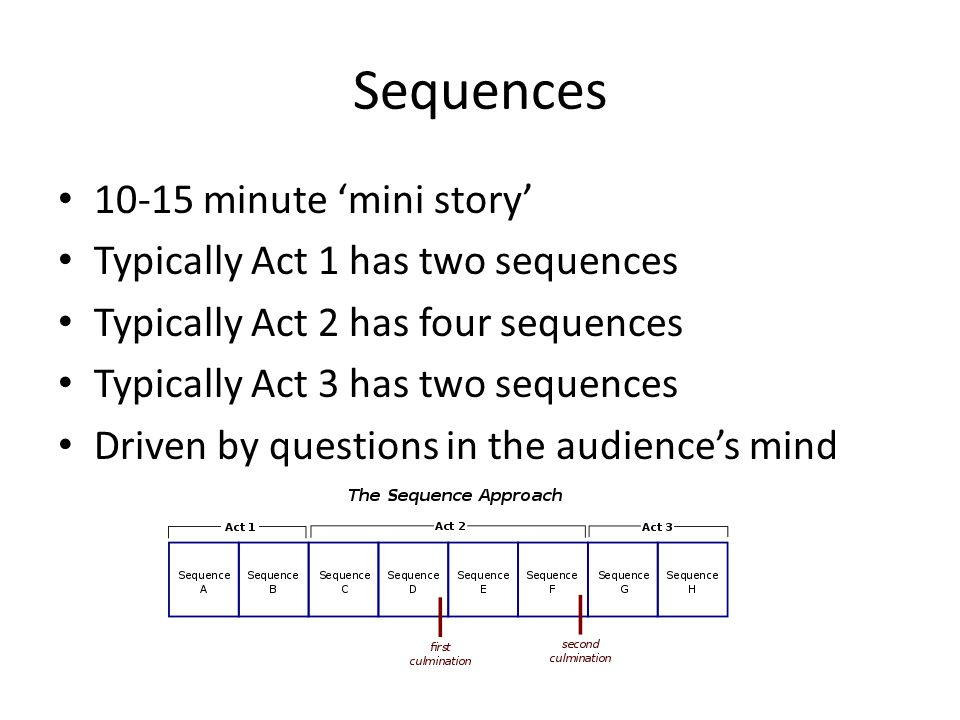 Sequences 10-15 minute mini story Typically Act 1 has two sequences Typically Act 2 has four sequences Typically Act 3 has two sequences Driven by que