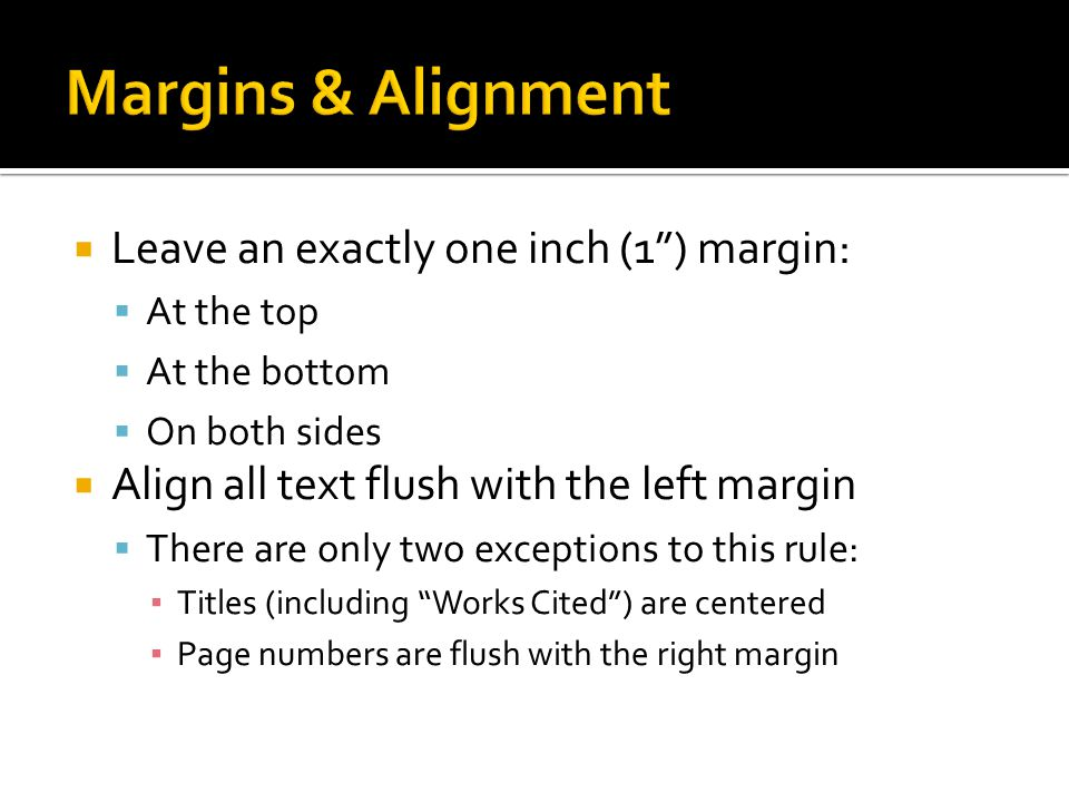 Leave an exactly one inch (1) margin: At the top At the bottom On both sides Align all text flush with the left margin There are only two exceptions t