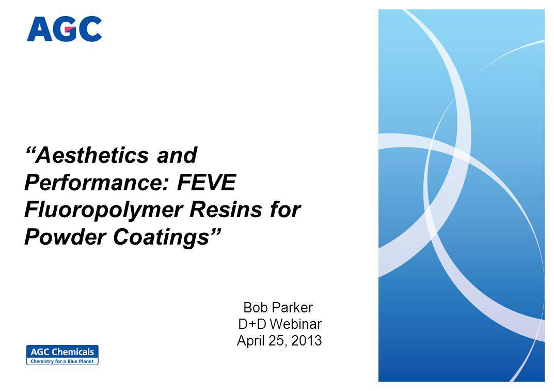 Aesthetics and Performance: FEVE Fluoropolymer Resins for Powder Coatings Bob Parker D+D Webinar April 25, 2013