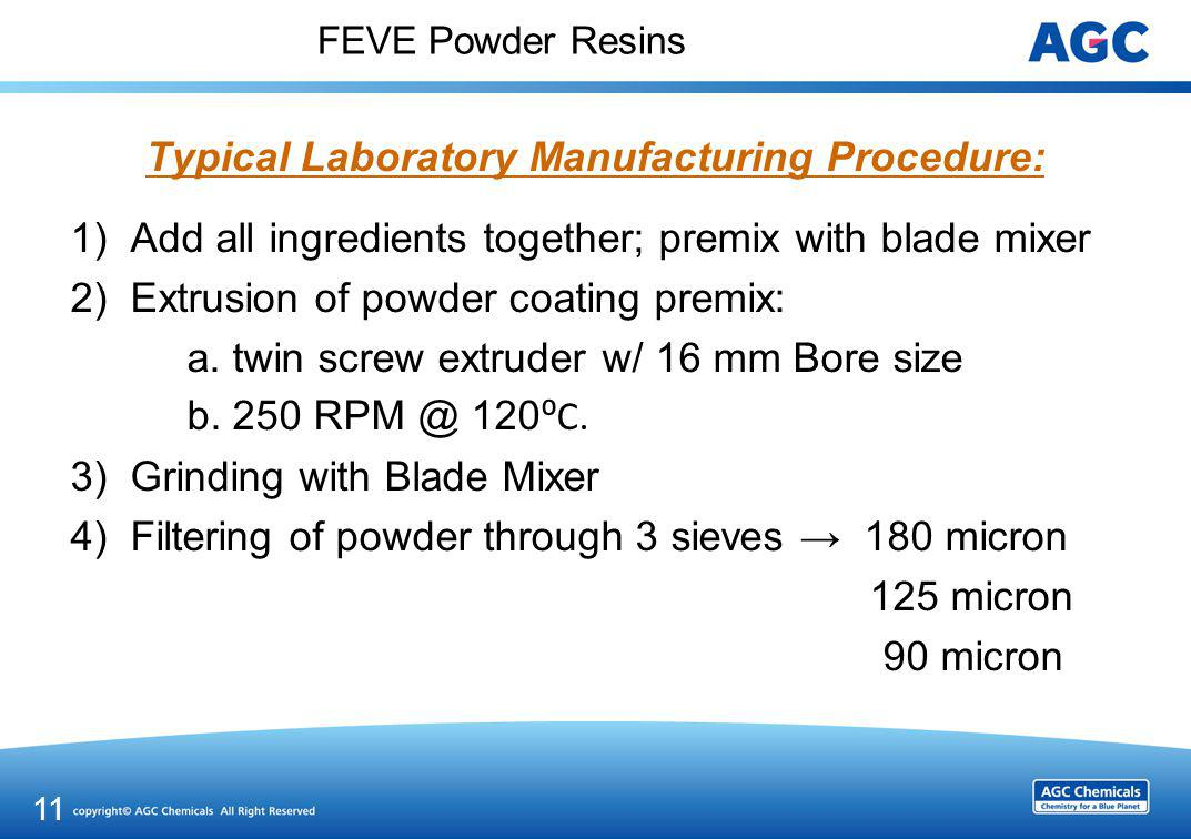 FEVE Powder Resins Typical Laboratory Manufacturing Procedure: 1)Add all ingredients together; premix with blade mixer 2)Extrusion of powder coating p