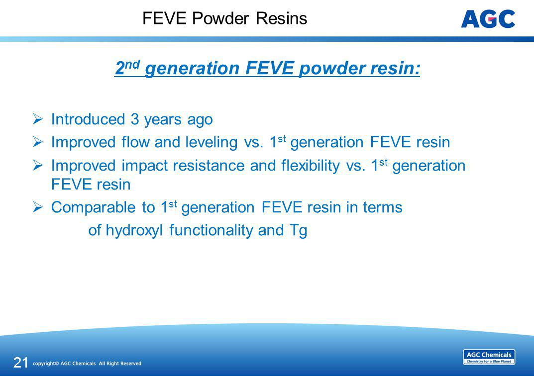 FEVE Powder Resins 2 nd generation FEVE powder resin: Introduced 3 years ago Improved flow and leveling vs. 1 st generation FEVE resin Improved impact