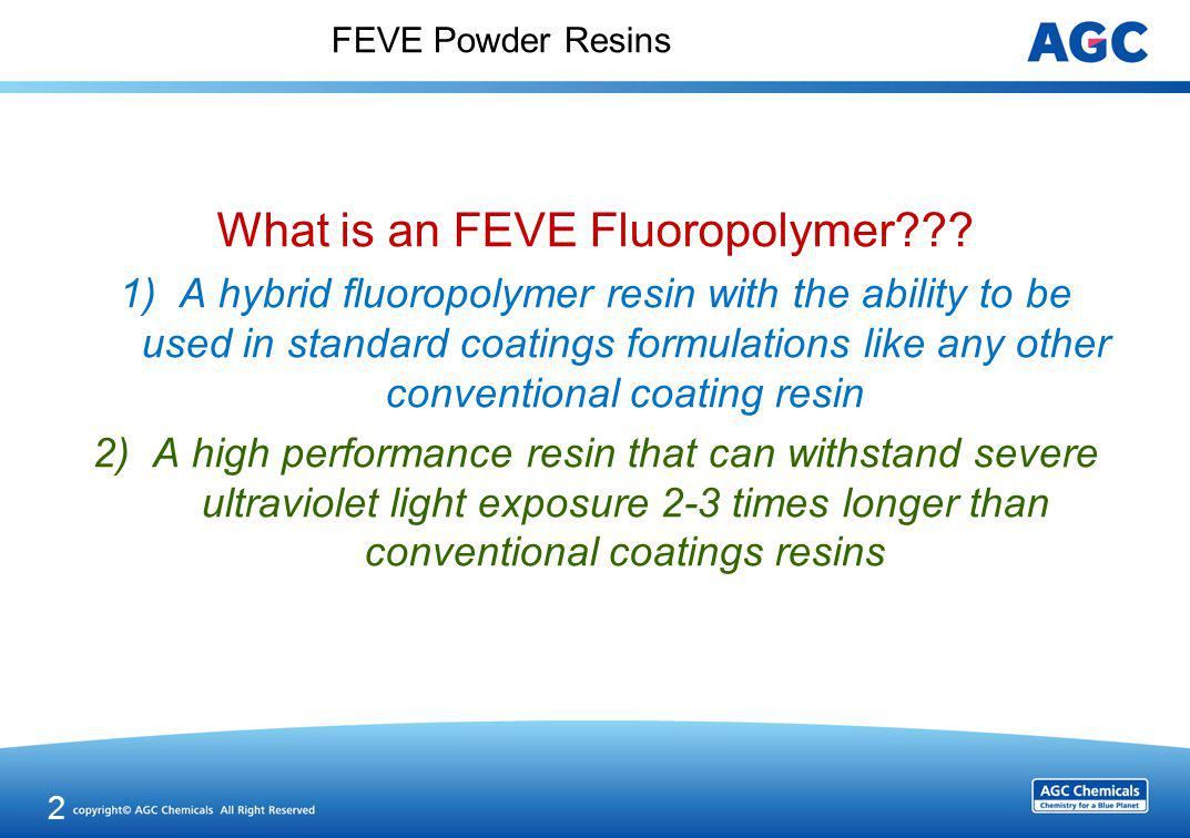 FEVE Powder Resins What is an FEVE Fluoropolymer??? 1)A hybrid fluoropolymer resin with the ability to be used in standard coatings formulations like