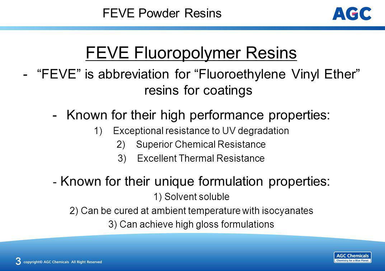 FEVE Powder Resins FEVE Fluoropolymer Resins -FEVE is abbreviation for Fluoroethylene Vinyl Ether resins for coatings -Known for their high performanc