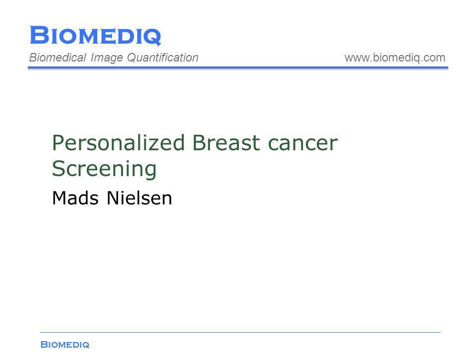Biomediq Biomedical Image Quantification www.biomediq.com Biomediq Personalized Breast cancer Screening Mads Nielsen
