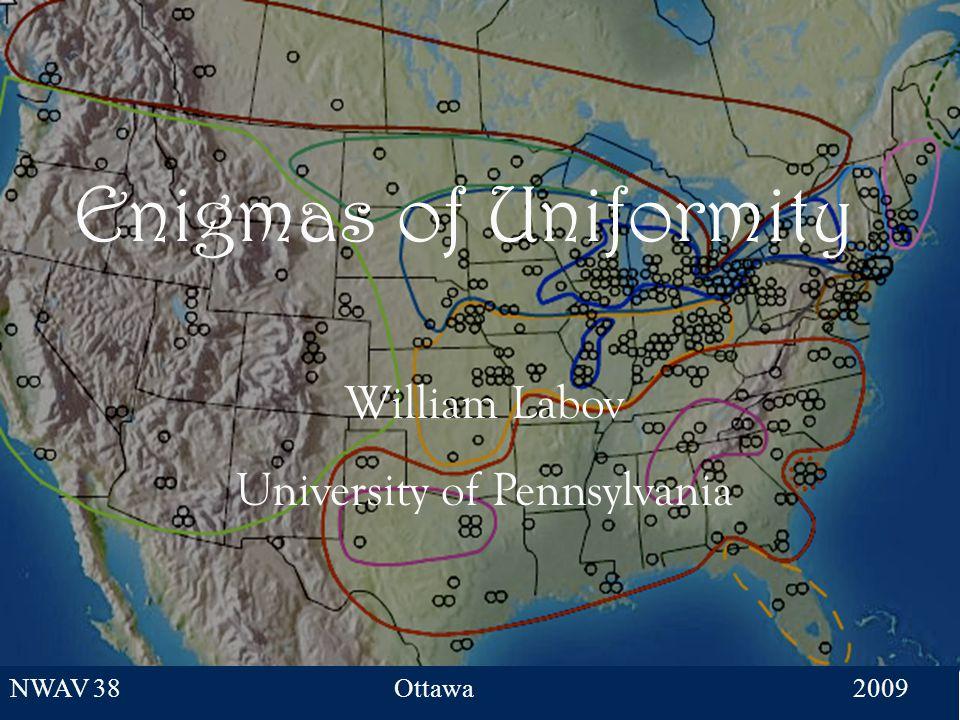 1 Enigmas of Uniformity William Labov University of Pennsylvania NWAV 38Ottawa 2009