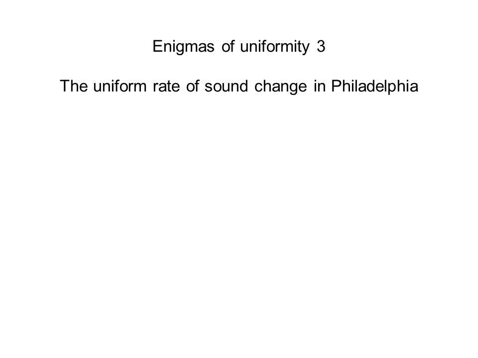 Enigmas of uniformity 3 The uniform rate of sound change in Philadelphia