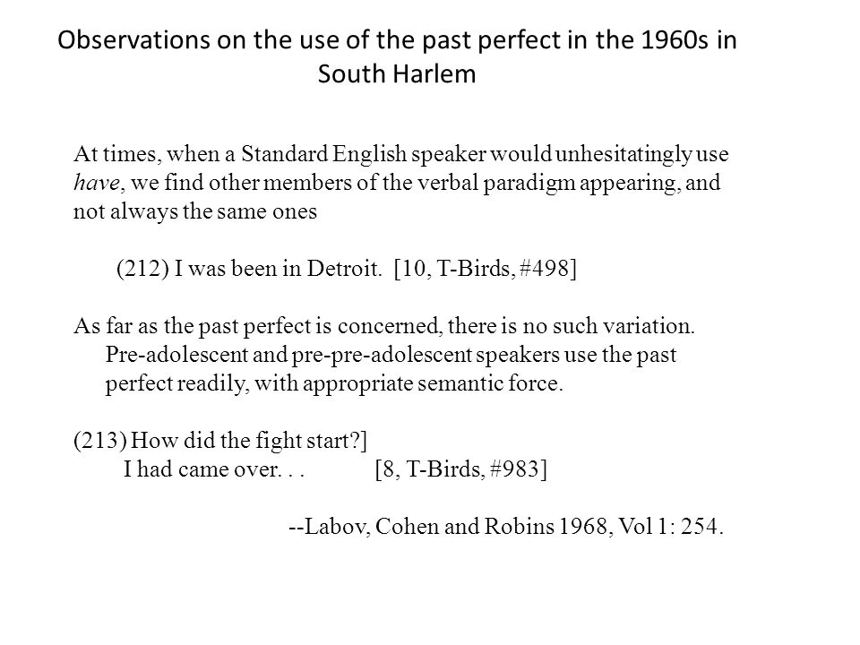 Observations on the use of the past perfect in the 1960s in South Harlem At times, when a Standard English speaker would unhesitatingly use have, we f