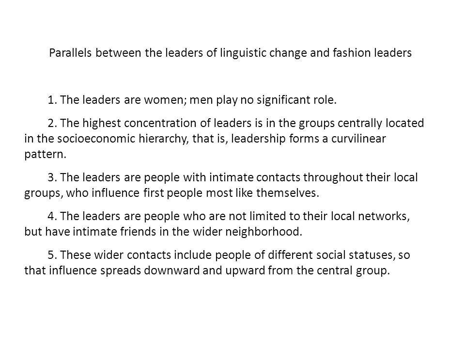 Parallels between the leaders of linguistic change and fashion leaders 1. The leaders are women; men play no significant role. 2. The highest concentr