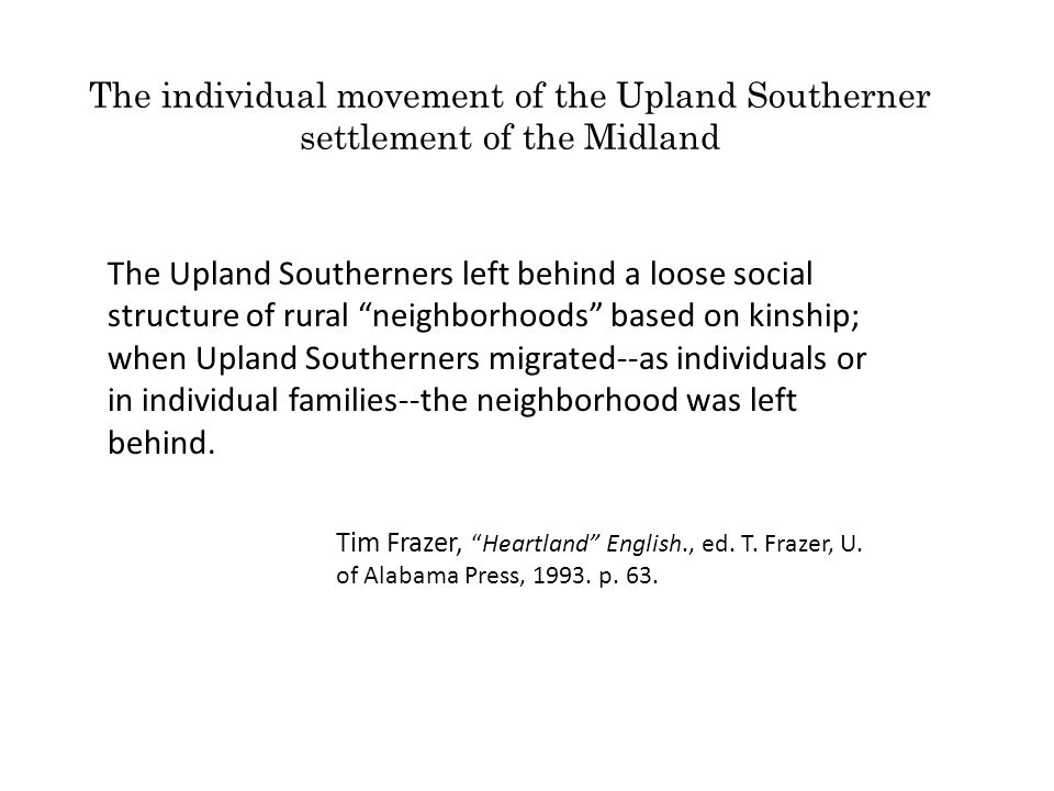 The individual movement of the Upland Southerner settlement of the Midland The Upland Southerners left behind a loose social structure of rural neighborhoods based on kinship; when Upland Southerners migrated--as individuals or in individual families--the neighborhood was left behind.