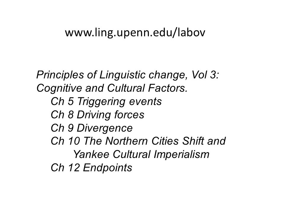 www.ling.upenn.edu/labov Principles of Linguistic change, Vol 3: Cognitive and Cultural Factors. Ch 5 Triggering events Ch 8 Driving forces Ch 9 Diver