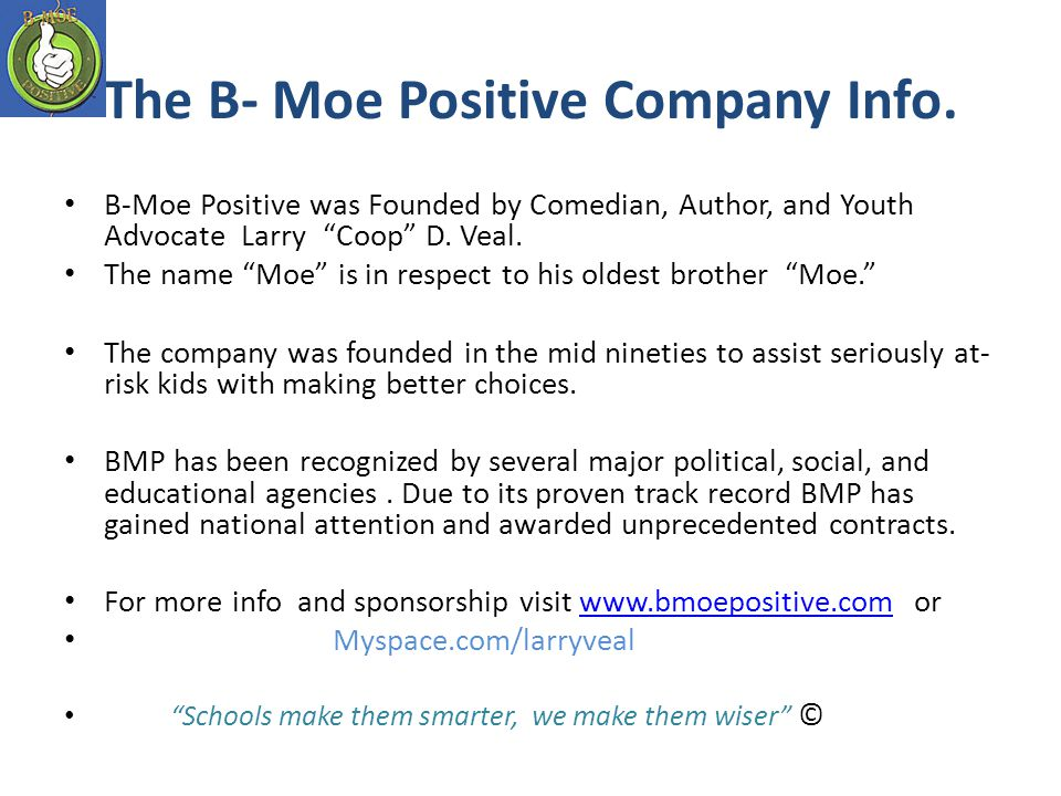 The B- Moe Positive Company Info. B-Moe Positive was Founded by Comedian, Author, and Youth Advocate Larry Coop D. Veal. The name Moe is in respect to