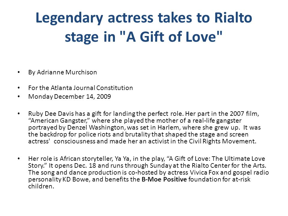 Legendary actress takes to Rialto stage in A Gift of Love By Adrianne Murchison For the Atlanta Journal Constitution Monday December 14, 2009 Ruby Dee Davis has a gift for landing the perfect role.