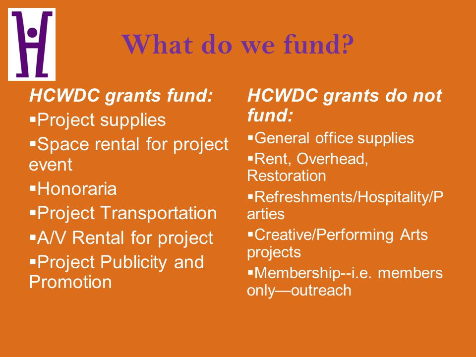 What do we fund? HCWDC grants fund: Project supplies Space rental for project event Honoraria Project Transportation A/V Rental for project Project Pu