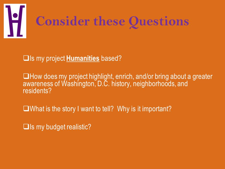 Consider these Questions Is my project Humanities based? How does my project highlight, enrich, and/or bring about a greater awareness of Washington,