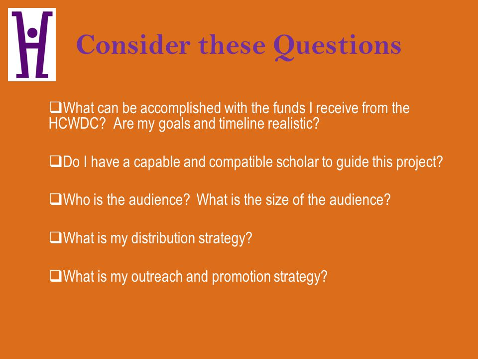 Consider these Questions What can be accomplished with the funds I receive from the HCWDC? Are my goals and timeline realistic? Do I have a capable an