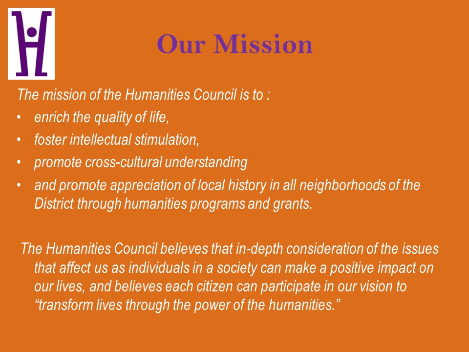Our Mission The mission of the Humanities Council is to : enrich the quality of life, foster intellectual stimulation, promote cross-cultural understa