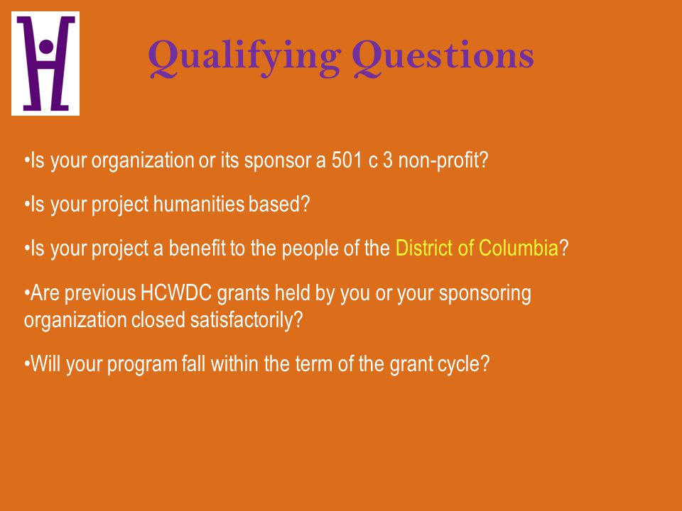 Qualifying Questions Is your organization or its sponsor a 501 c 3 non-profit? Is your project humanities based? Is your project a benefit to the peop