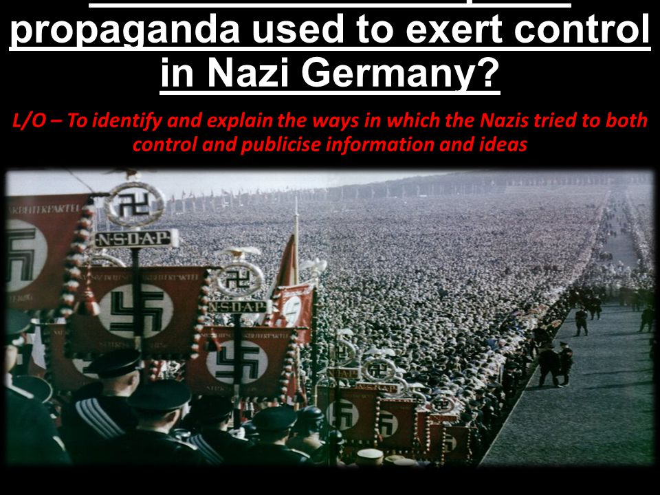 How was censorship and propaganda used to exert control in Nazi Germany? L/O – To identify and explain the ways in which the Nazis tried to both contr