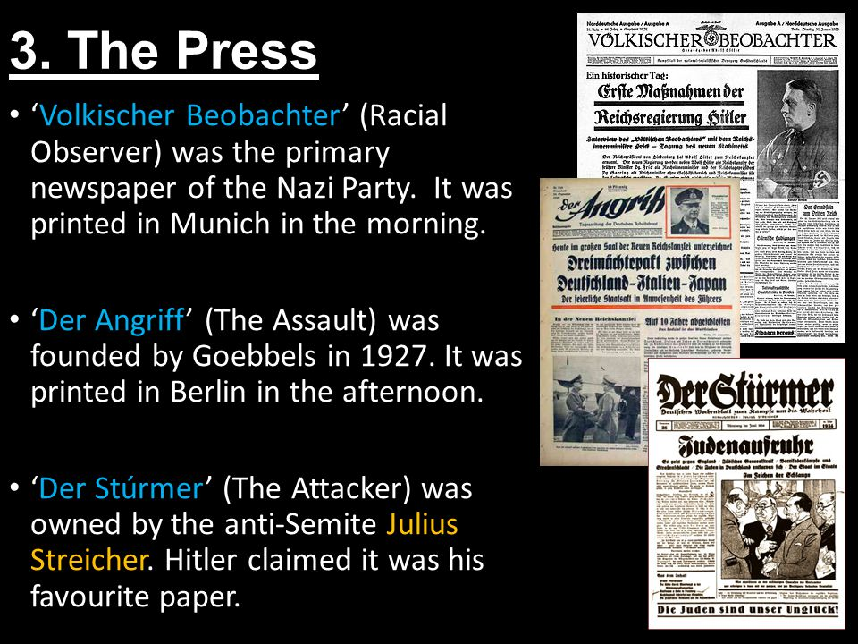 3. The Press Volkischer Beobachter (Racial Observer) was the primary newspaper of the Nazi Party. It was printed in Munich in the morning. Der Angriff