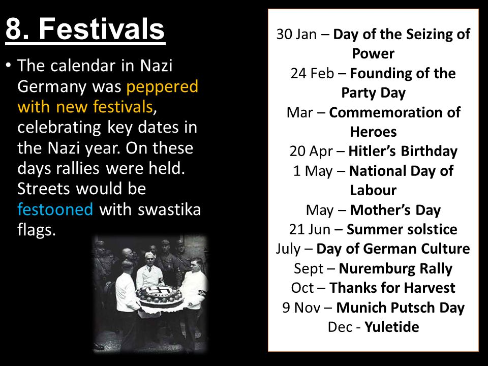 8. Festivals The calendar in Nazi Germany was peppered with new festivals, celebrating key dates in the Nazi year. On these days rallies were held. St
