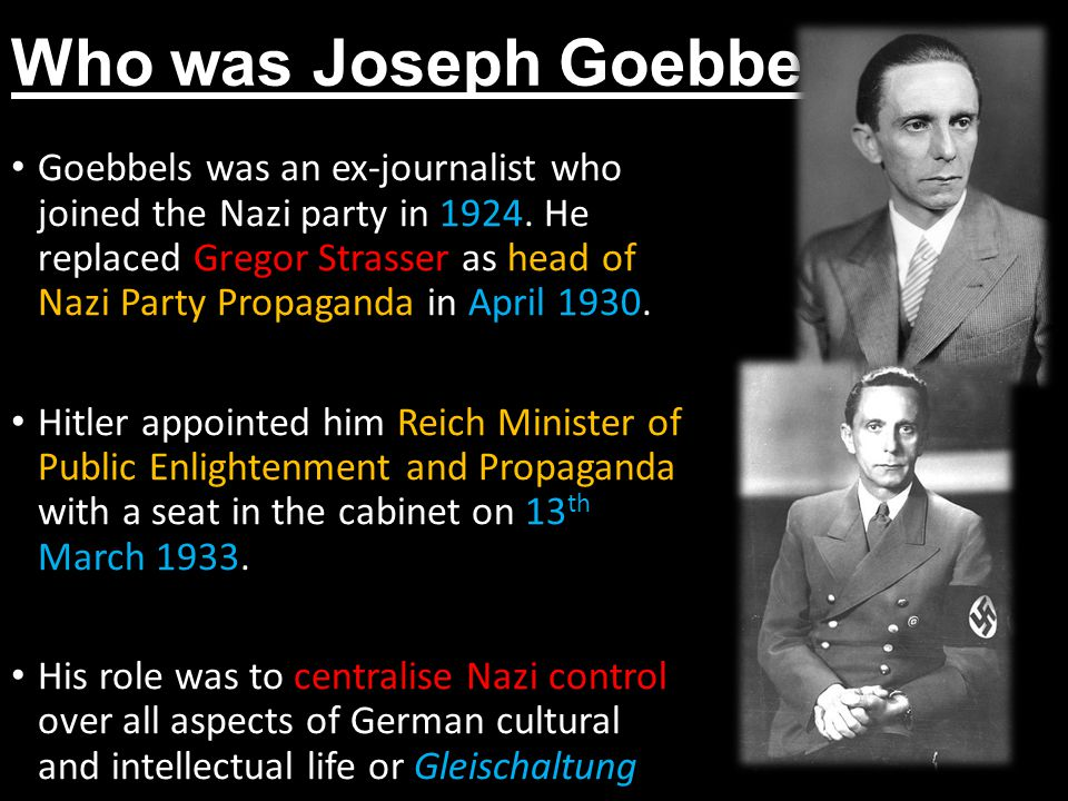 Who was Joseph Goebbels? Goebbels was an ex-journalist who joined the Nazi party in 1924. He replaced Gregor Strasser as head of Nazi Party Propaganda