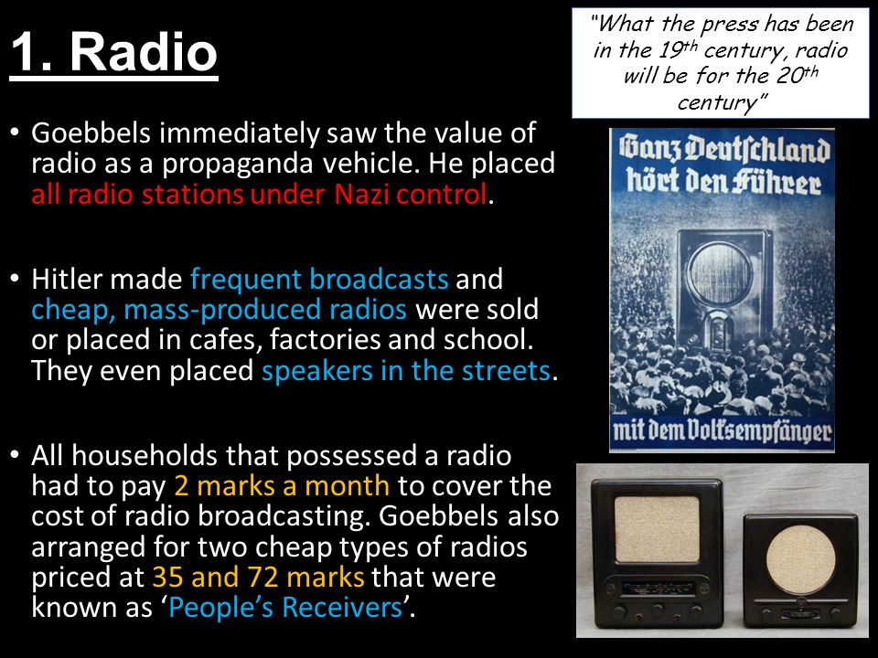 1. Radio Goebbels immediately saw the value of radio as a propaganda vehicle. He placed all radio stations under Nazi control. Hitler made frequent br