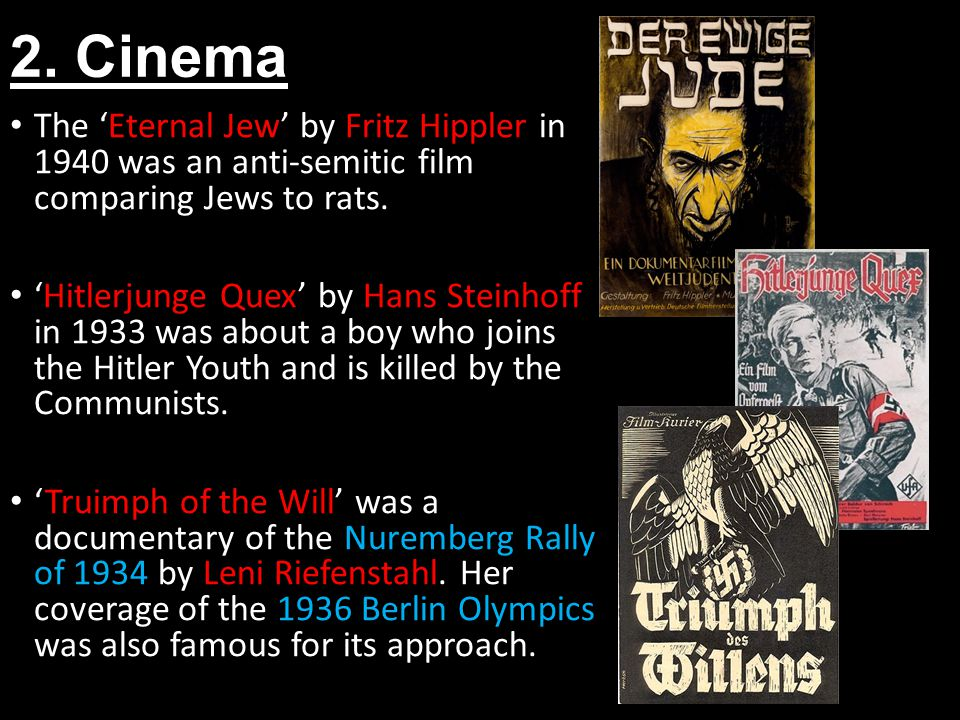 2. Cinema The Eternal Jew by Fritz Hippler in 1940 was an anti-semitic film comparing Jews to rats. Hitlerjunge Quex by Hans Steinhoff in 1933 was abo