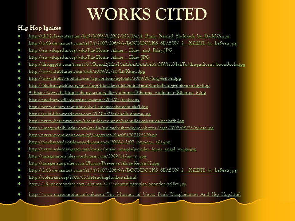 WORKS CITED Hip Hop Ignites http://th07.deviantart.net/fs19/300W/f/2007/293/3/e/A_Pimp_Named_Slickback_by_DarkGX.jpg http://fc88.deviantart.com/fs17/f/2007/206/9/e/BOONDOCKS_SEASON_2__XZIBIT_by_LeSean.jpg http://en.wikipedia.org/wiki/File:Home_Alone_-_Huey_and_Riley.JPG http://en.wikipedia.org/wiki/File:Home_Alone_-_Huey.JPG http://lh3.ggpht.com/ivan1087/Ryuxl2jM0aI/AAAAAAAAA38/f4Wle5MakTo/thugnificent+boondocks.jpg http://www.dubtunes.com/dub/2009/03/10/Lil-Kim-5.jpg http://www.hollywoodatl.com/wp-content/uploads/2009/09/foxy-brown.jpg http://bitchmagazine.org/post/sapphic-salon-nicki-minaj-and-the-lesbian-problem-in-hip-hop 9.