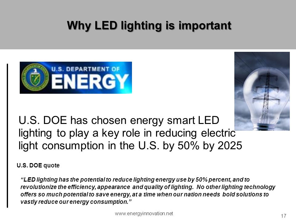 www.energyinnovation.net 17 U.S. DOE has chosen energy smart LED lighting to play a key role in reducing electric light consumption in the U.S. by 50%